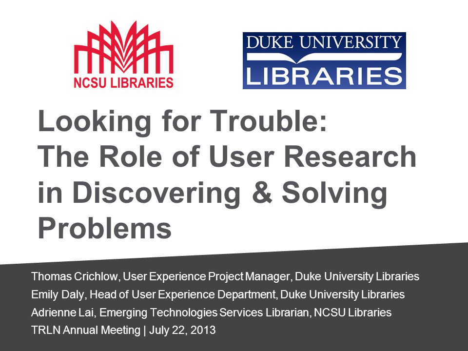 Looking for Trouble: The Role of User Research in Discovering & Solving Problems Thomas Crichlow, User Experience Project Manager, Duke University Libraries Emily Daly, Head of User Experience Department, Duke University Libraries Adrienne Lai, Emerging Technologies Services Librarian, NCSU Libraries TRLN Annual Meeting | July 22, 2013