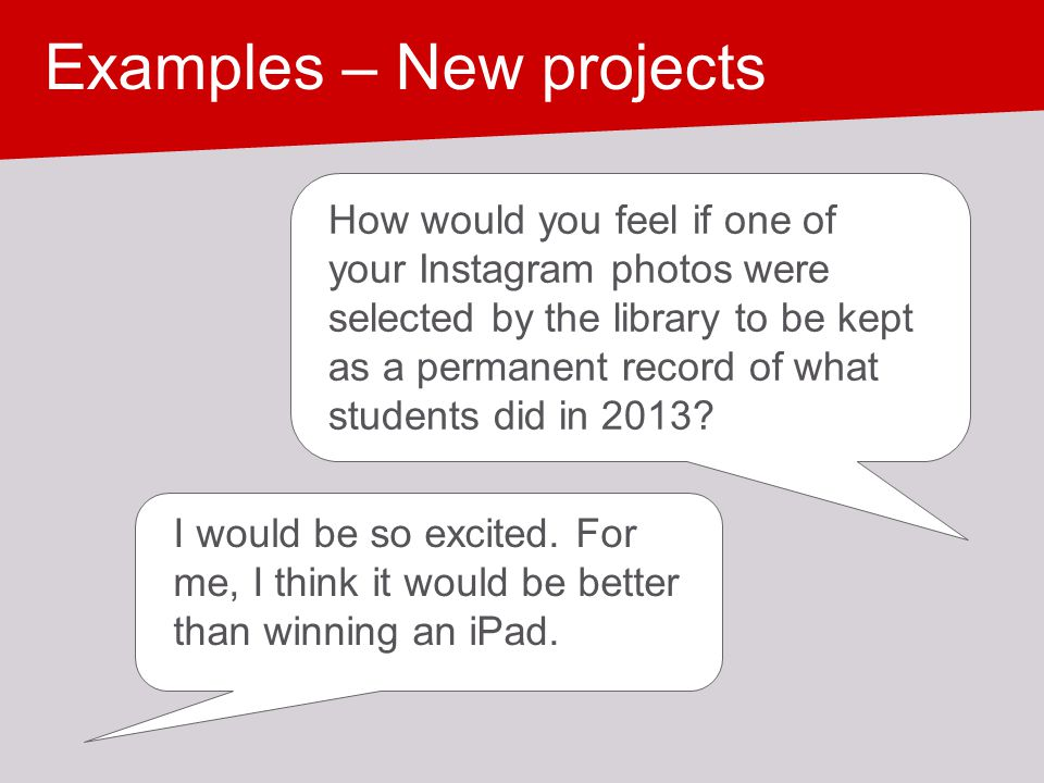 Examples – New projects How would you feel if one of your Instagram photos were selected by the library to be kept as a permanent record of what stude