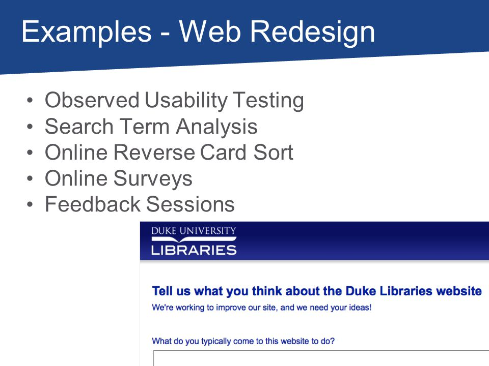 Examples - Web Redesign Observed Usability Testing Search Term Analysis Online Reverse Card Sort Online Surveys Feedback Sessions