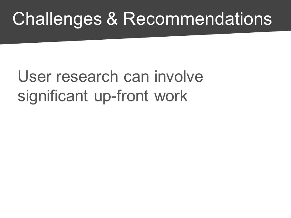 User research can involve significant up-front work Take the opportunity to invest in infrastructure and build expertise Challenges & Recommendations