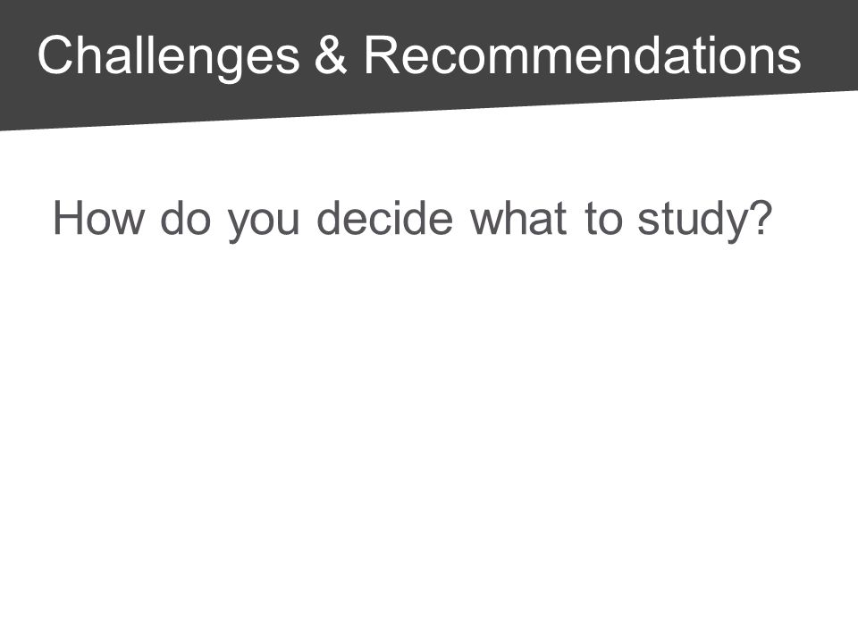 How do you decide what to study Challenges & Recommendations