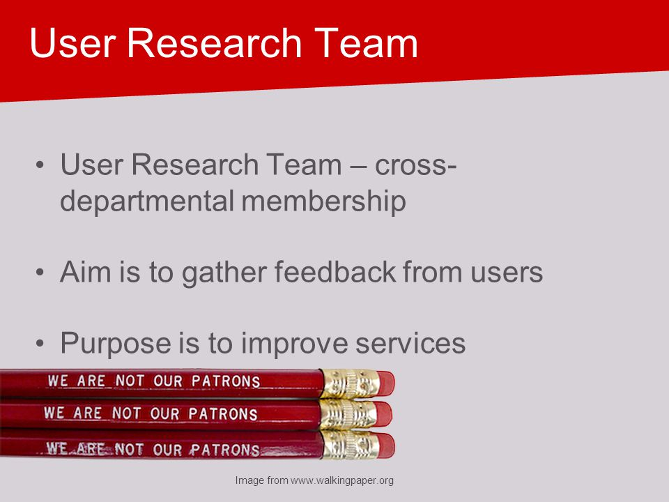 User Research Team User Research Team – cross- departmental membership Aim is to gather feedback from users Purpose is to improve services Image from www.walkingpaper.org