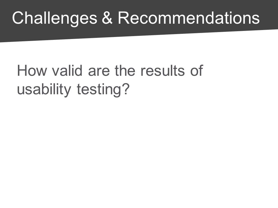 How valid are the results of usability testing? Challenges & Recommendations