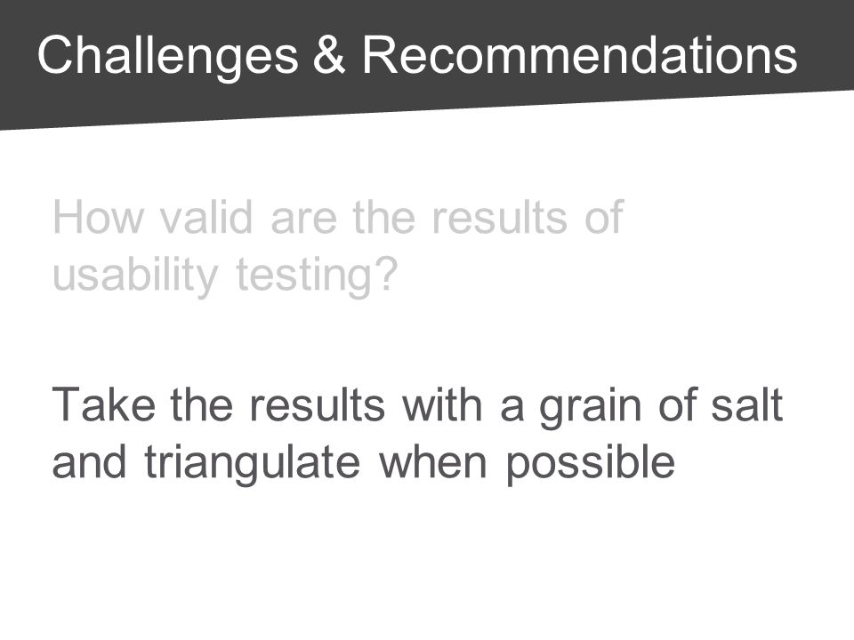 How valid are the results of usability testing? Take the results with a grain of salt and triangulate when possible Challenges & Recommendations