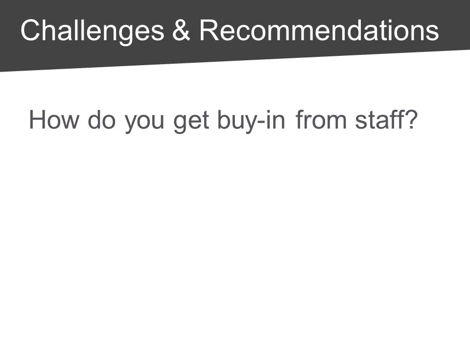 Challenges & Recommendations How do you get buy-in from staff