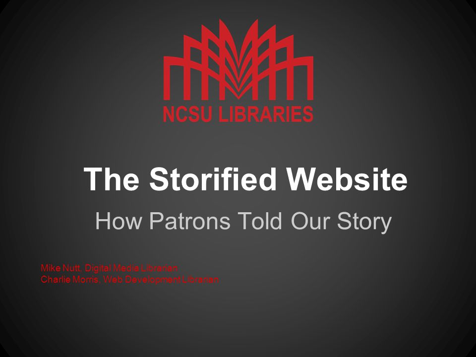 The Storified Website How Patrons Told Our Story Mike Nutt, Digital Media Librarian Charlie Morris, Web Development Librarian