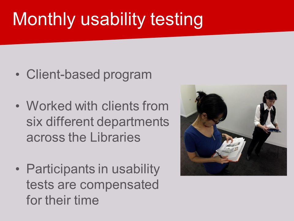 Monthly usability testing Client-based program Worked with clients from six different departments across the Libraries Participants in usability tests