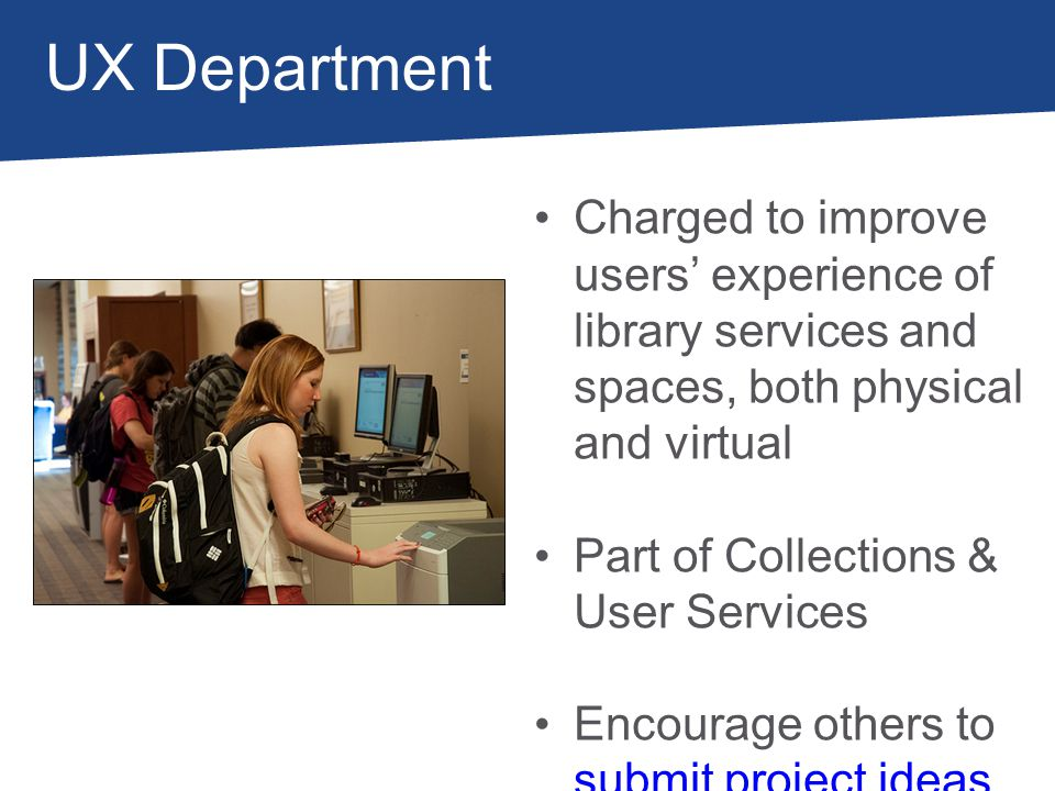 UX Department Charged to improve users experience of library services and spaces, both physical and virtual Part of Collections & User Services Encour
