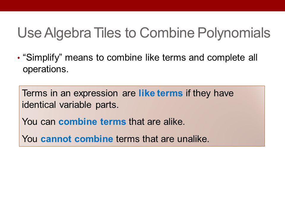 Use Algebra Tiles to Combine Polynomials Simplify means to combine like terms and complete all operations. Terms in an expression are like terms if th