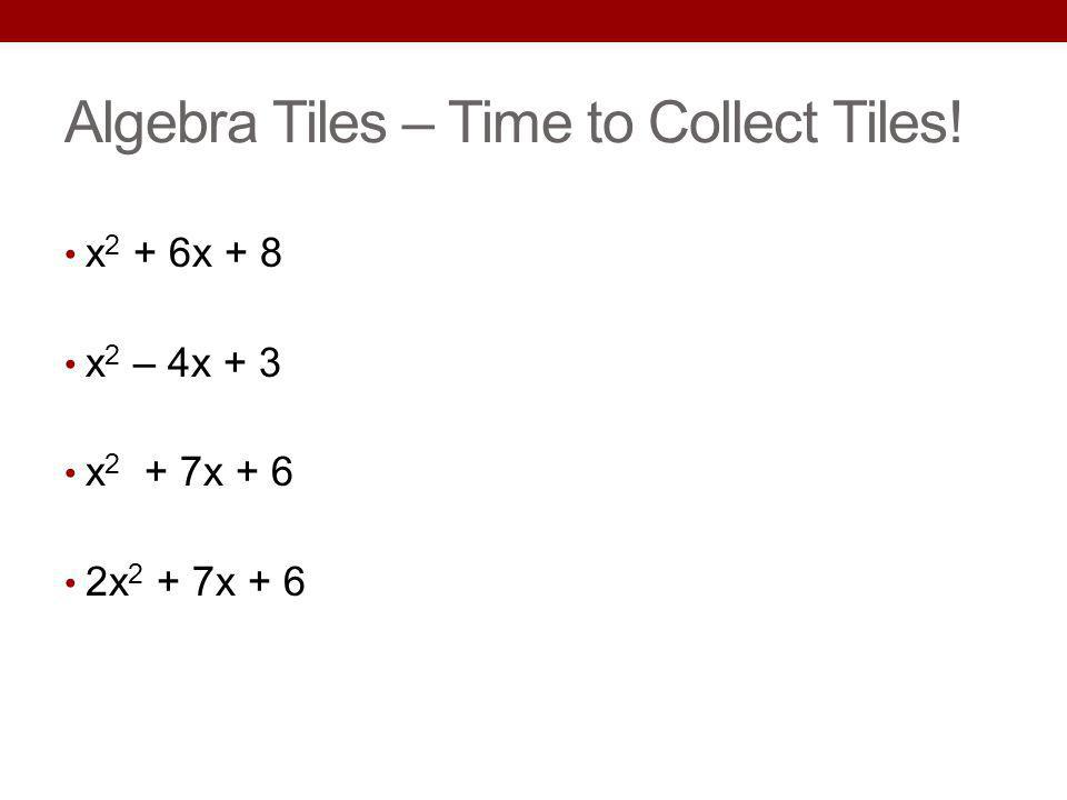 Algebra Tiles – Time to Collect Tiles! x 2 + 6x + 8 x 2 – 4x + 3 x 2 + 7x + 6 2x 2 + 7x + 6