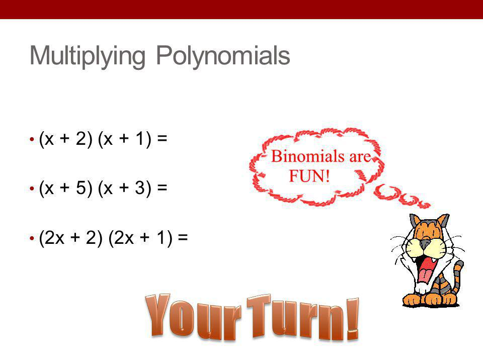 Multiplying Polynomials (x + 2) (x + 1) = (x + 5) (x + 3) = (2x + 2) (2x + 1) =