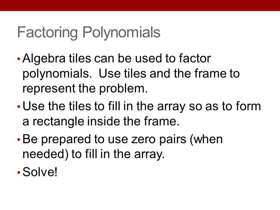 Factoring Polynomials Algebra tiles can be used to factor polynomials. Use tiles and the frame to represent the problem. Use the tiles to fill in the