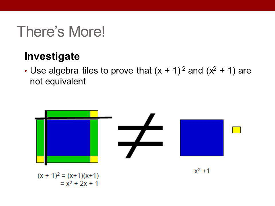 Theres More! Investigate Use algebra tiles to prove that (x + 1) 2 and (x 2 + 1) are not equivalent