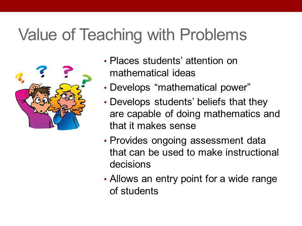 Value of Teaching with Problems Places students attention on mathematical ideas Develops mathematical power Develops students beliefs that they are ca