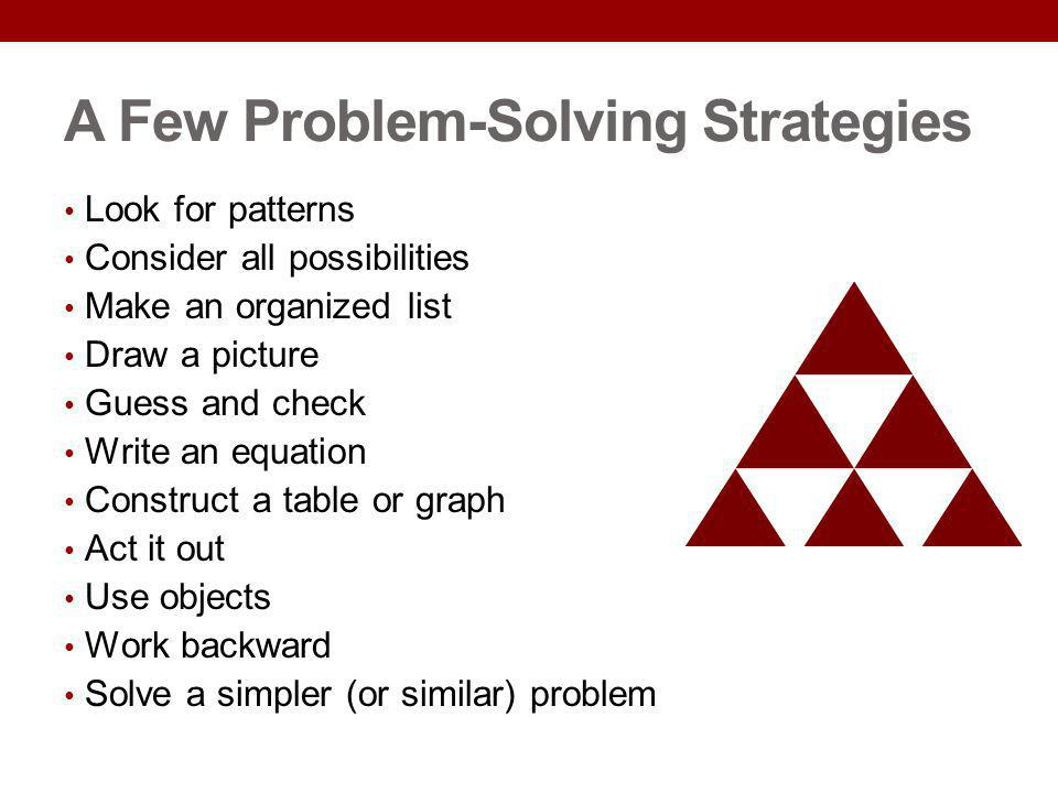 A Few Problem-Solving Strategies Look for patterns Consider all possibilities Make an organized list Draw a picture Guess and check Write an equation