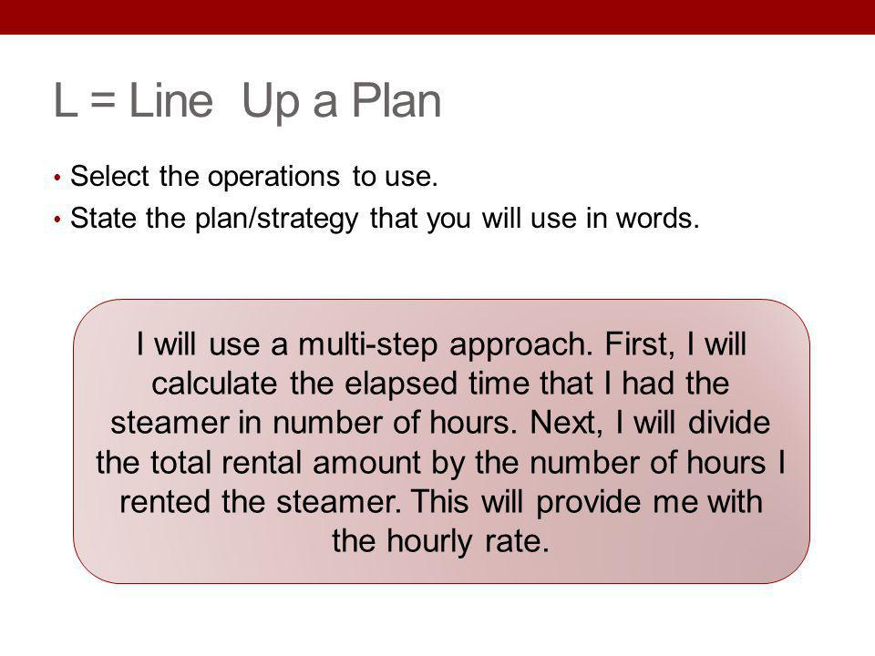 L = Line Up a Plan Select the operations to use. State the plan/strategy that you will use in words. I will use a multi-step approach. First, I will c