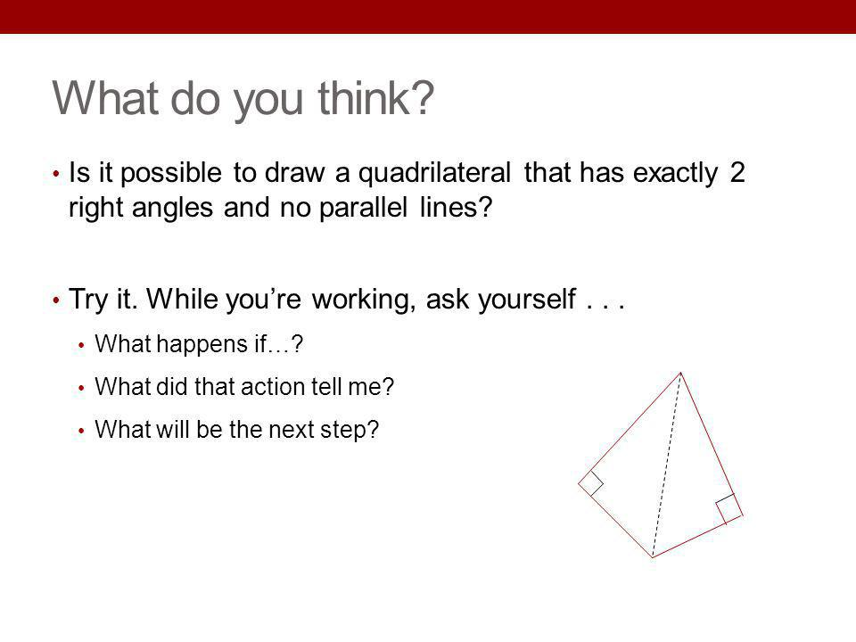 What do you think? Is it possible to draw a quadrilateral that has exactly 2 right angles and no parallel lines? Try it. While youre working, ask your
