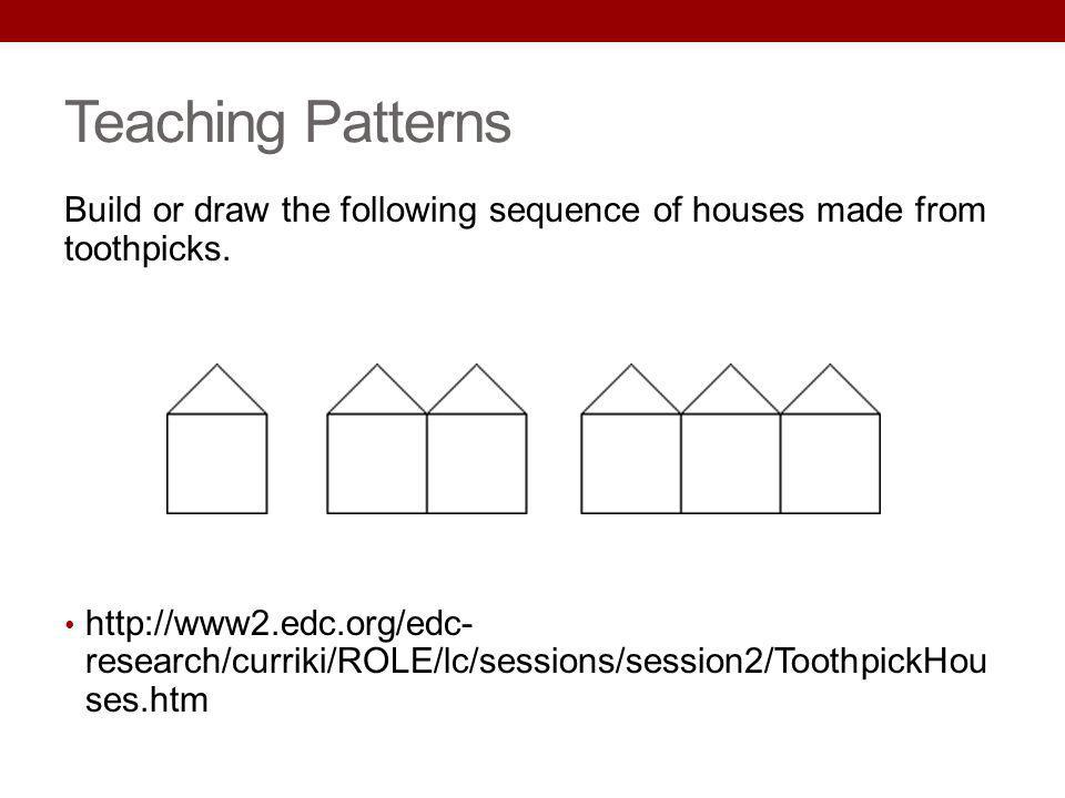 Teaching Patterns Build or draw the following sequence of houses made from toothpicks. http://www2.edc.org/edc- research/curriki/ROLE/lc/sessions/sess
