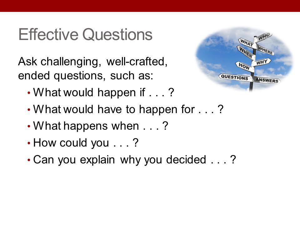 Effective Questions Ask challenging, well-crafted, open- ended questions, such as: What would happen if... ? What would have to happen for... ? What h