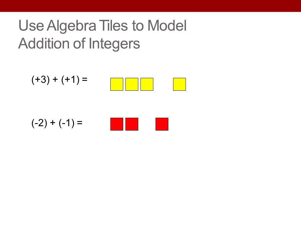 Use Algebra Tiles to Model Addition of Integers (+3) + (+1) = (-2) + (-1) =