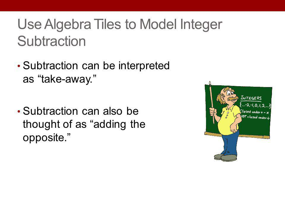 Use Algebra Tiles to Model Integer Subtraction Subtraction can be interpreted as take-away. Subtraction can also be thought of as adding the opposite.
