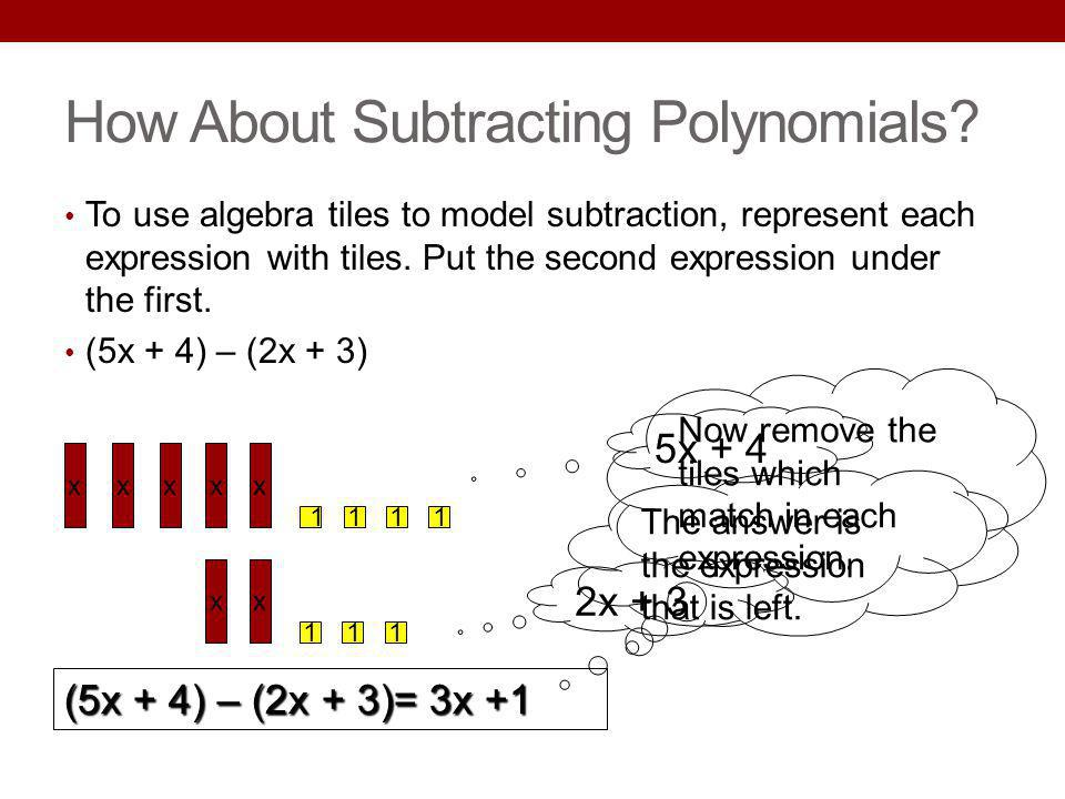 How About Subtracting Polynomials? To use algebra tiles to model subtraction, represent each expression with tiles. Put the second expression under th
