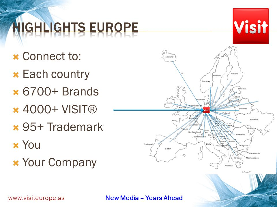 Connect to: Each country 6700+ Brands 4000+ VISIT® 95+ Trademark You Your Company www.visiteurope.asNew Media – Years Ahead