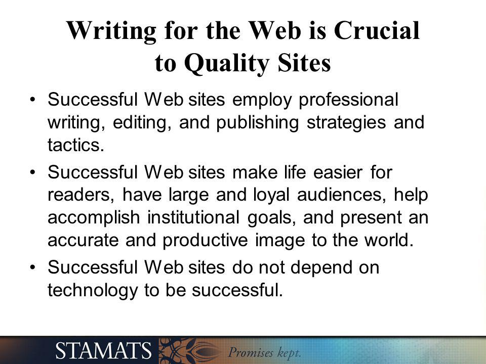 Writing for the Web is Crucial to Quality Sites Successful Web sites employ professional writing, editing, and publishing strategies and tactics. Succ