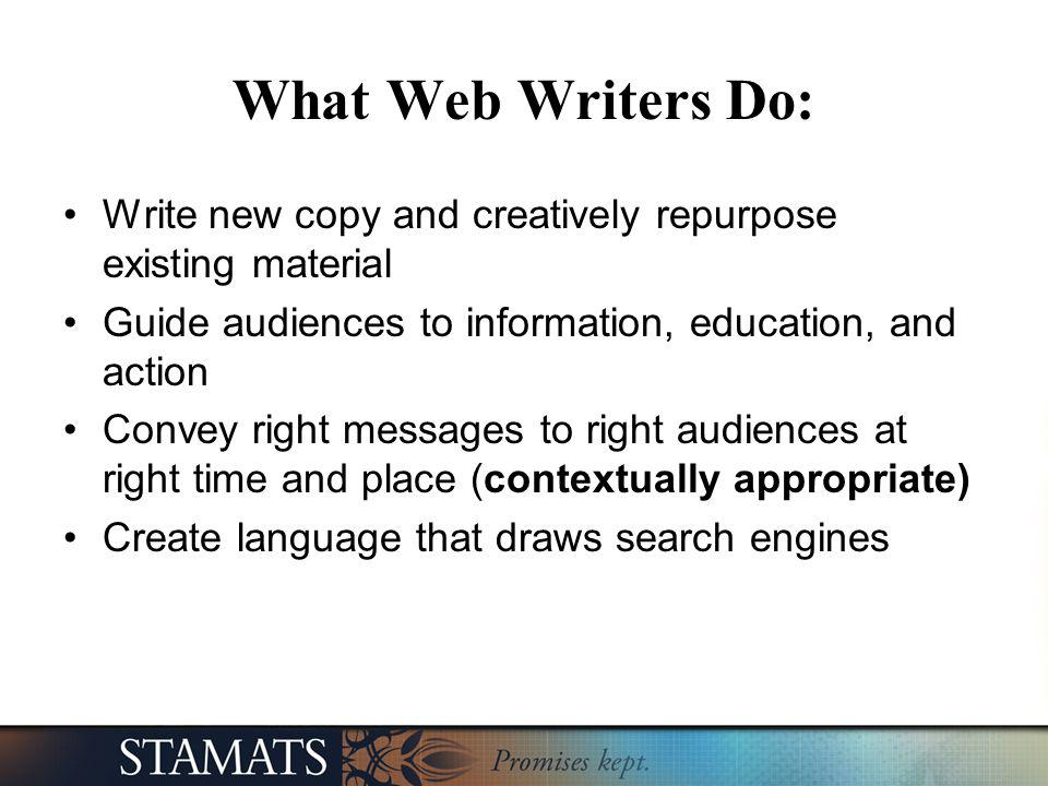 What Web Writers Do: Write new copy and creatively repurpose existing material Guide audiences to information, education, and action Convey right mess