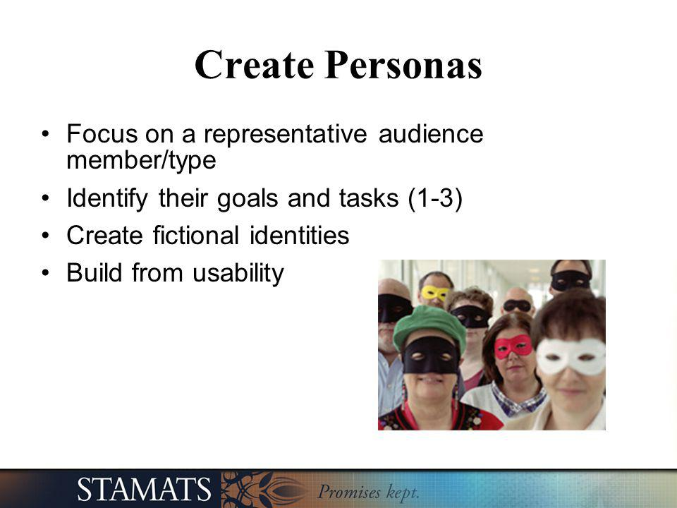 Create Personas Focus on a representative audience member/type Identify their goals and tasks (1-3) Create fictional identities Build from usability r
