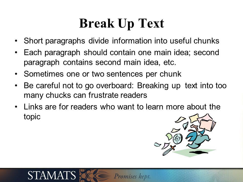 Break Up Text Short paragraphs divide information into useful chunks Each paragraph should contain one main idea; second paragraph contains second mai