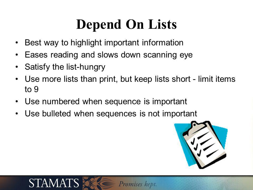 Depend On Lists Best way to highlight important information Eases reading and slows down scanning eye Satisfy the list-hungry Use more lists than prin
