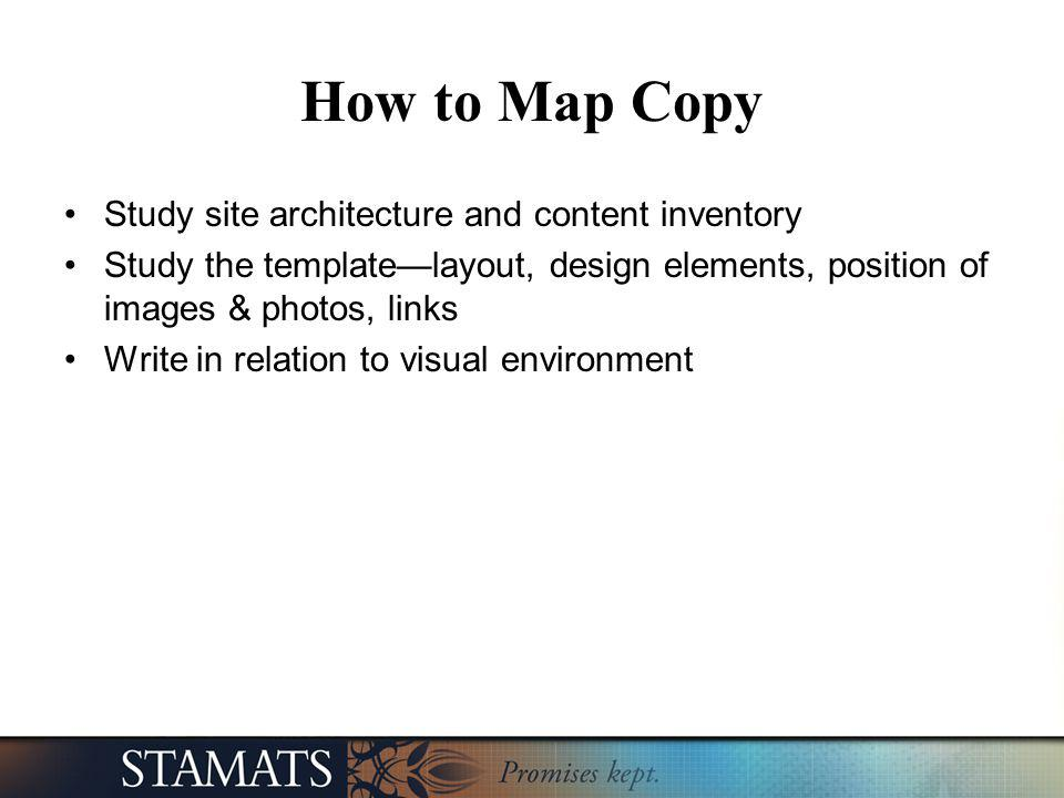 How to Map Copy Study site architecture and content inventory Study the templatelayout, design elements, position of images & photos, links Write in r
