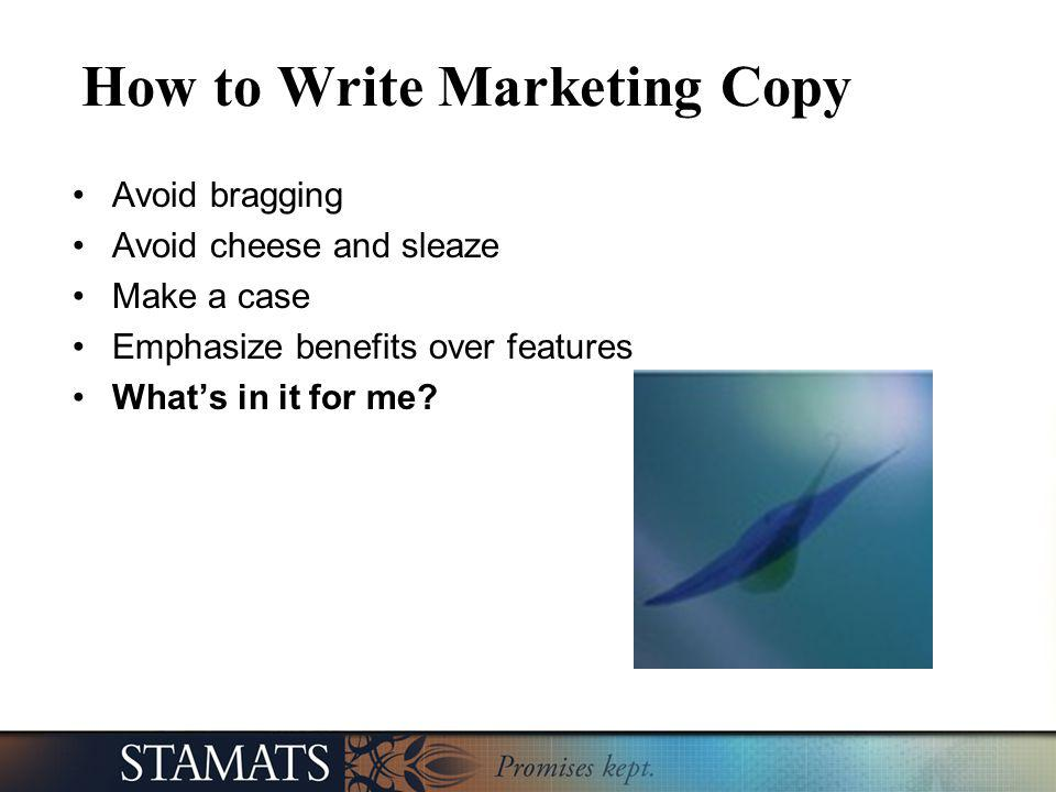How to Write Marketing Copy Avoid bragging Avoid cheese and sleaze Make a case Emphasize benefits over features Whats in it for me?