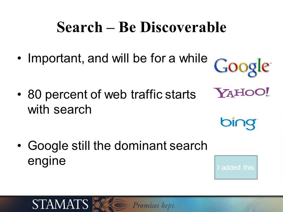 Search – Be Discoverable Important, and will be for a while 80 percent of web traffic starts with search Google still the dominant search engine I add