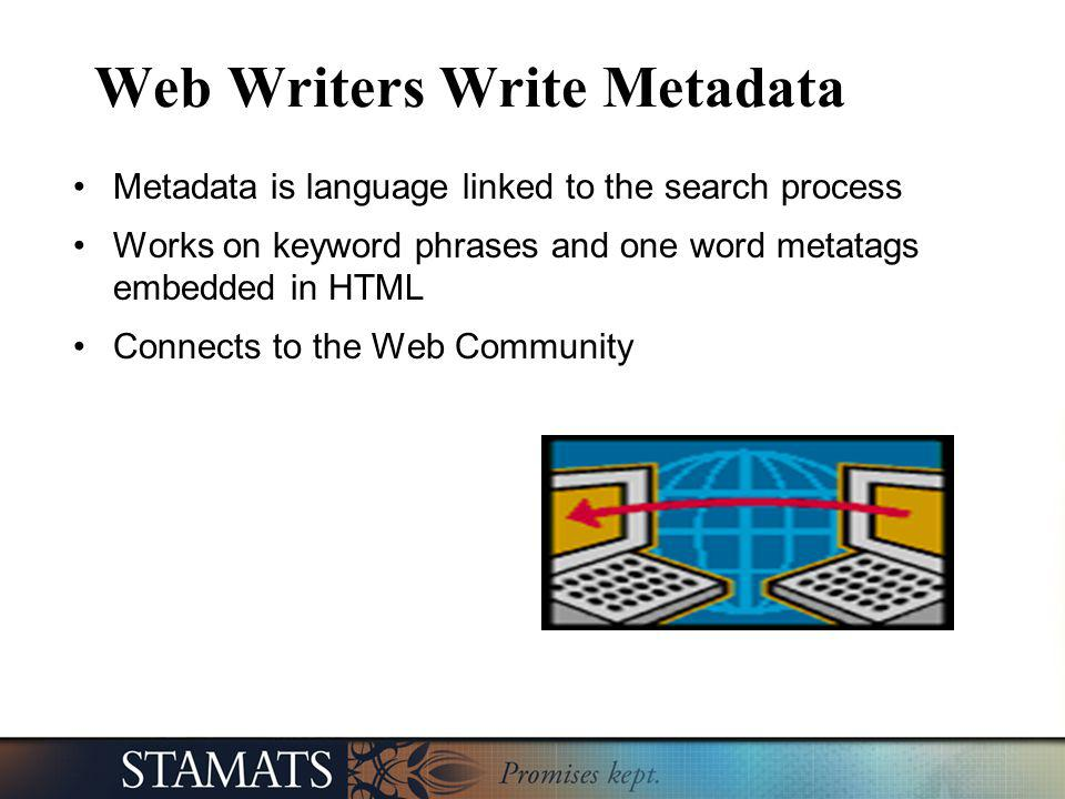 Web Writers Write Metadata Metadata is language linked to the search process Works on keyword phrases and one word metatags embedded in HTML Connects