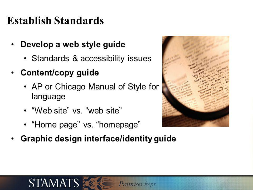 Establish Standards Develop a web style guide Standards & accessibility issues Content/copy guide AP or Chicago Manual of Style for language Web site