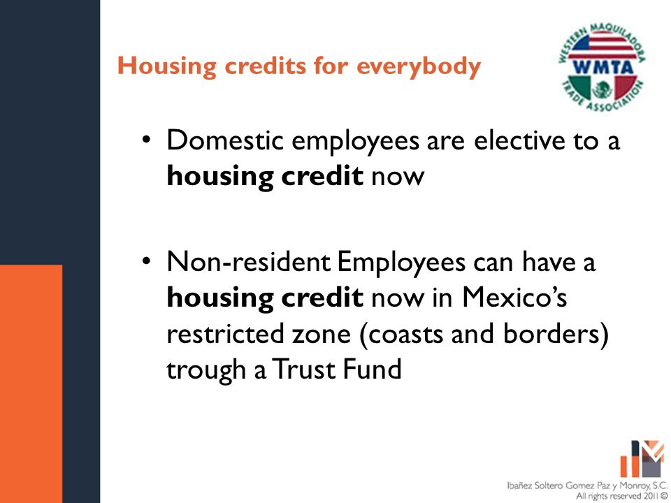 Housing credits for everybody Domestic employees are elective to a housing credit now Non-resident Employees can have a housing credit now in Mexicos restricted zone (coasts and borders) trough a Trust Fund