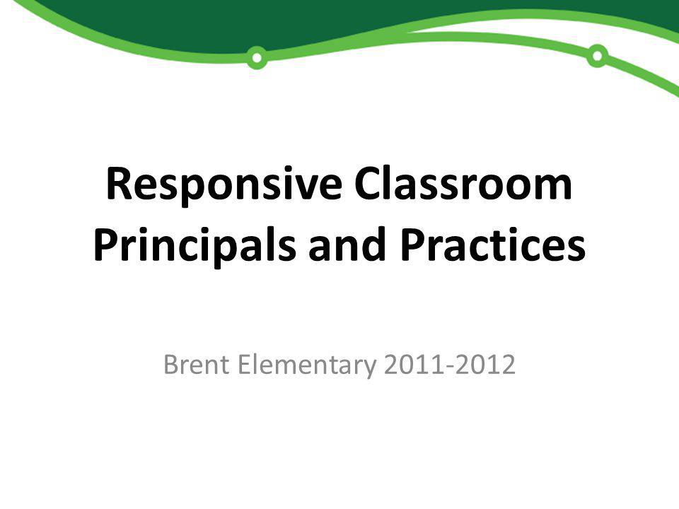 Responsive Classroom Principals and Practices Brent Elementary 2011-2012