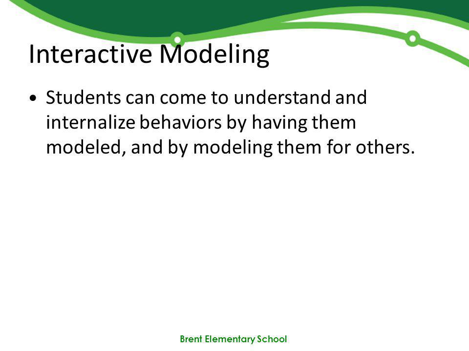 Brent Elementary School Interactive Modeling Students can come to understand and internalize behaviors by having them modeled, and by modeling them for others.