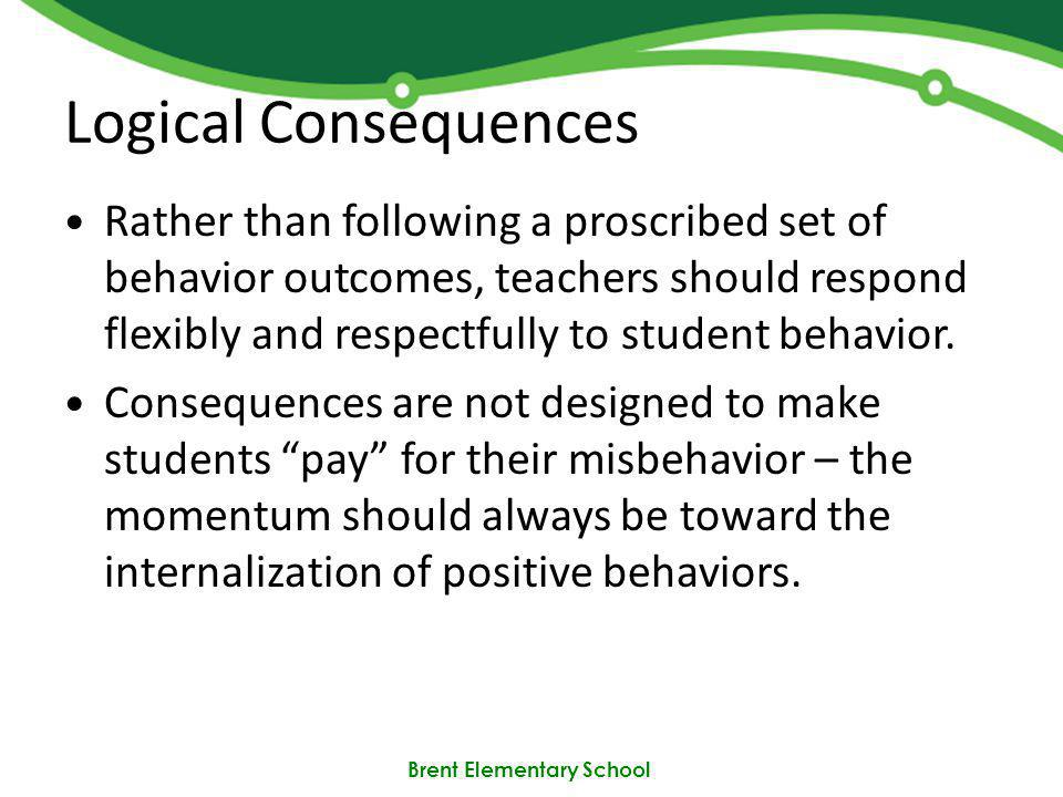 Brent Elementary School Logical Consequences Rather than following a proscribed set of behavior outcomes, teachers should respond flexibly and respectfully to student behavior.
