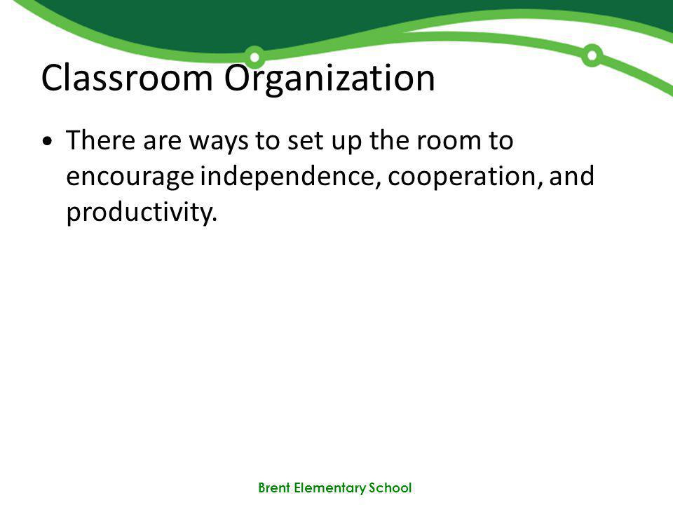Brent Elementary School Classroom Organization There are ways to set up the room to encourage independence, cooperation, and productivity.