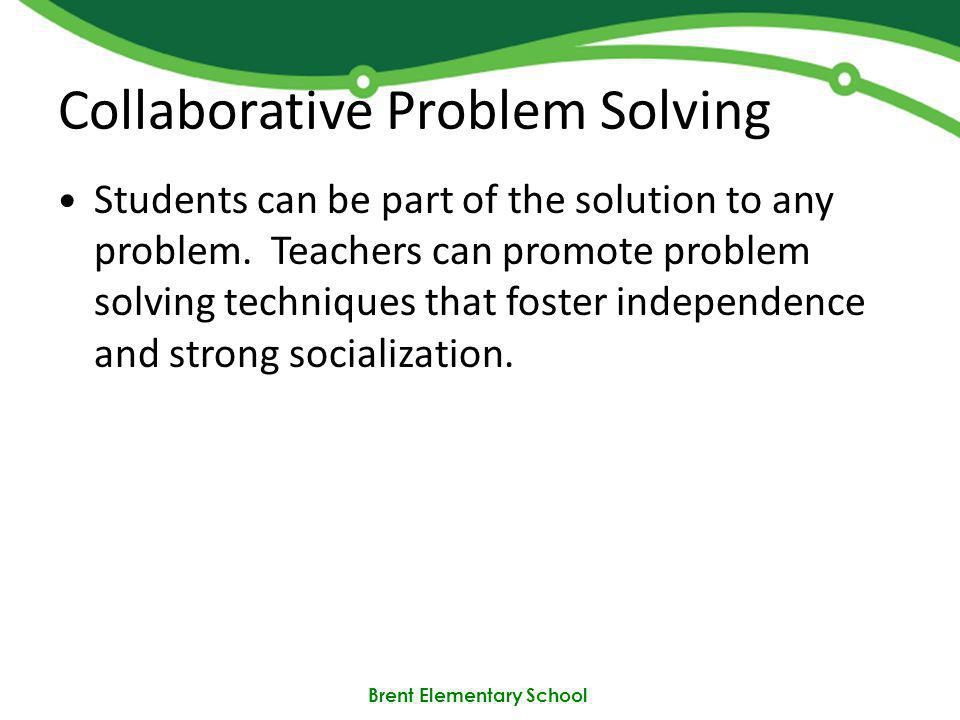 Brent Elementary School Collaborative Problem Solving Students can be part of the solution to any problem.