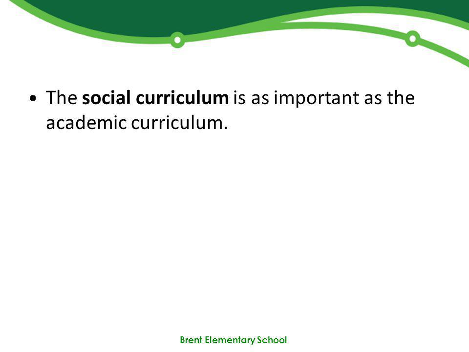 Brent Elementary School The social curriculum is as important as the academic curriculum.