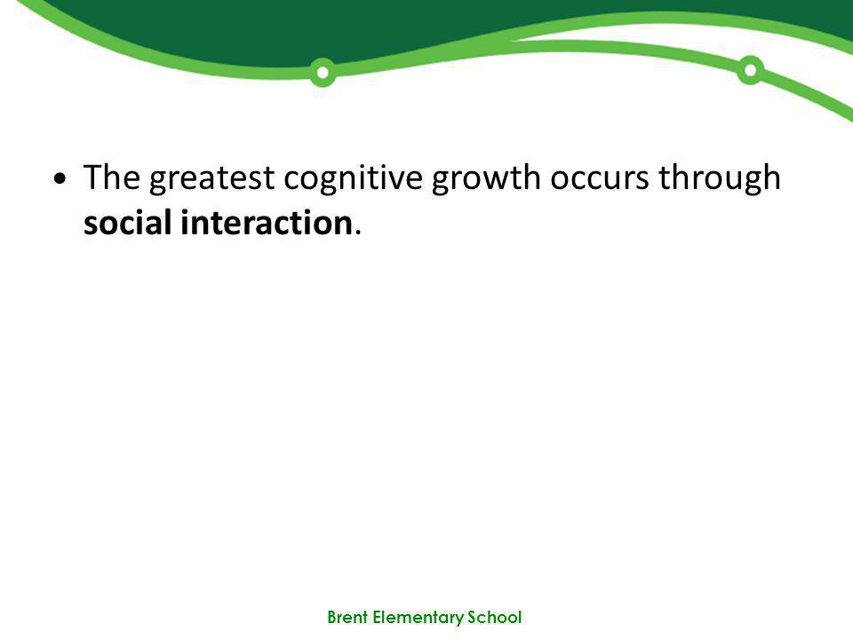Brent Elementary School The greatest cognitive growth occurs through social interaction.