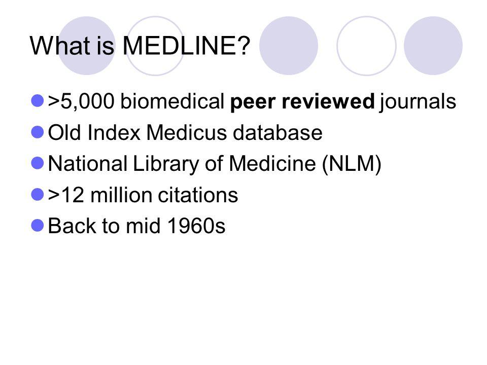 What is MEDLINE? >5,000 biomedical peer reviewed journals Old Index Medicus database National Library of Medicine (NLM) >12 million citations Back to