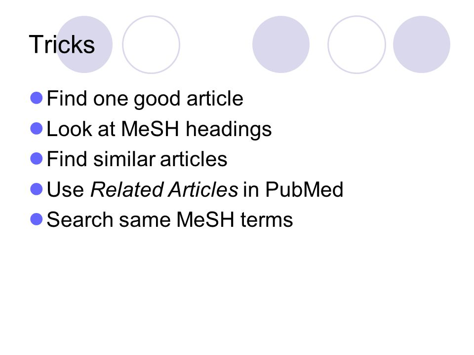 Tricks Find one good article Look at MeSH headings Find similar articles Use Related Articles in PubMed Search same MeSH terms