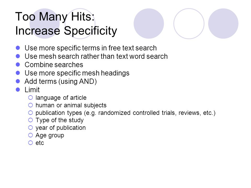 Too Many Hits: Increase Specificity Use more specific terms in free text search Use mesh search rather than text word search Combine searches Use more