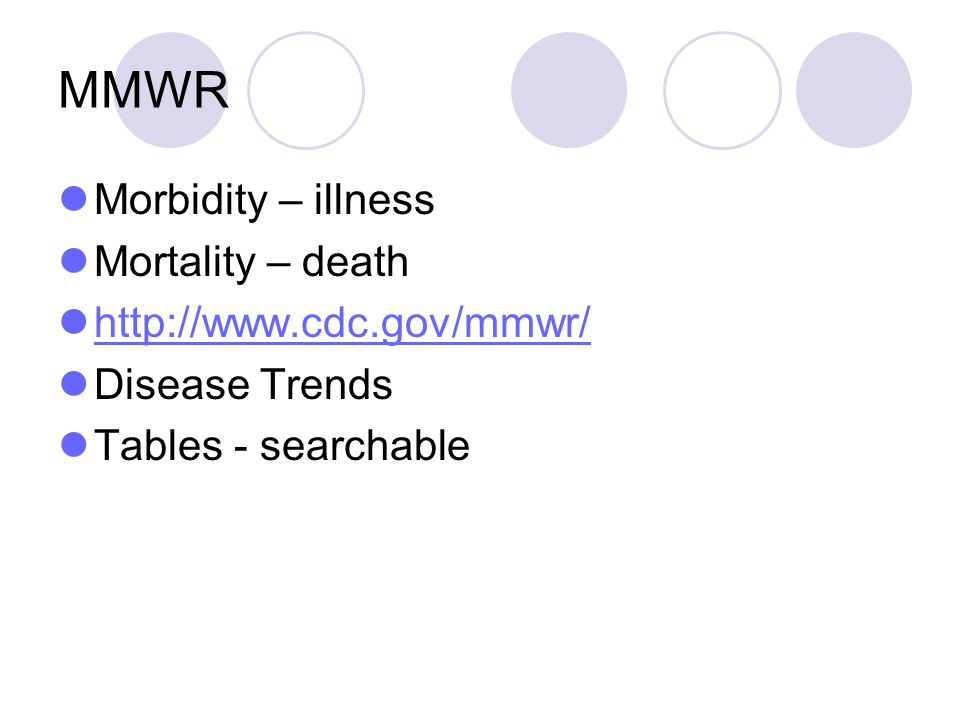MMWR Morbidity – illness Mortality – death http://www.cdc.gov/mmwr/ Disease Trends Tables - searchable