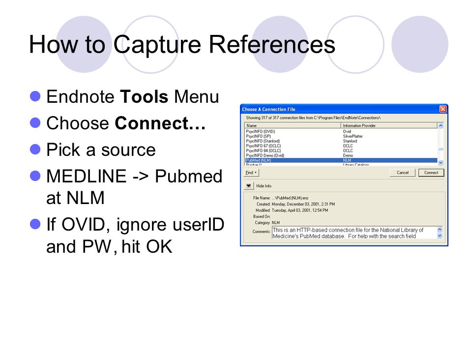 How to Capture References Endnote Tools Menu Choose Connect… Pick a source MEDLINE -> Pubmed at NLM If OVID, ignore userID and PW, hit OK